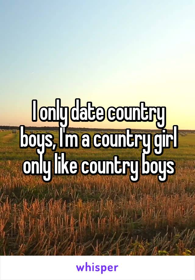 I only date country boys, I'm a country girl only like country boys