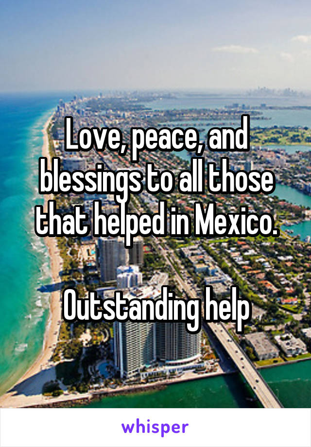 Love, peace, and blessings to all those that helped in Mexico.  Outstanding help