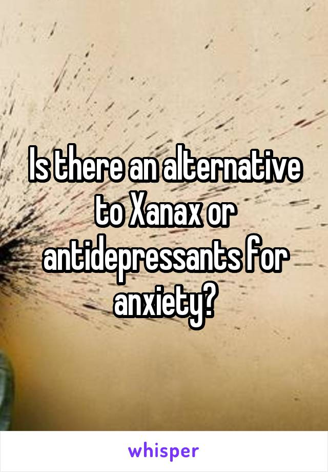 Is there an alternative to Xanax or antidepressants for anxiety?