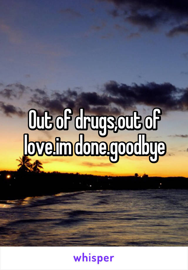 Out of drugs,out of love.im done.goodbye