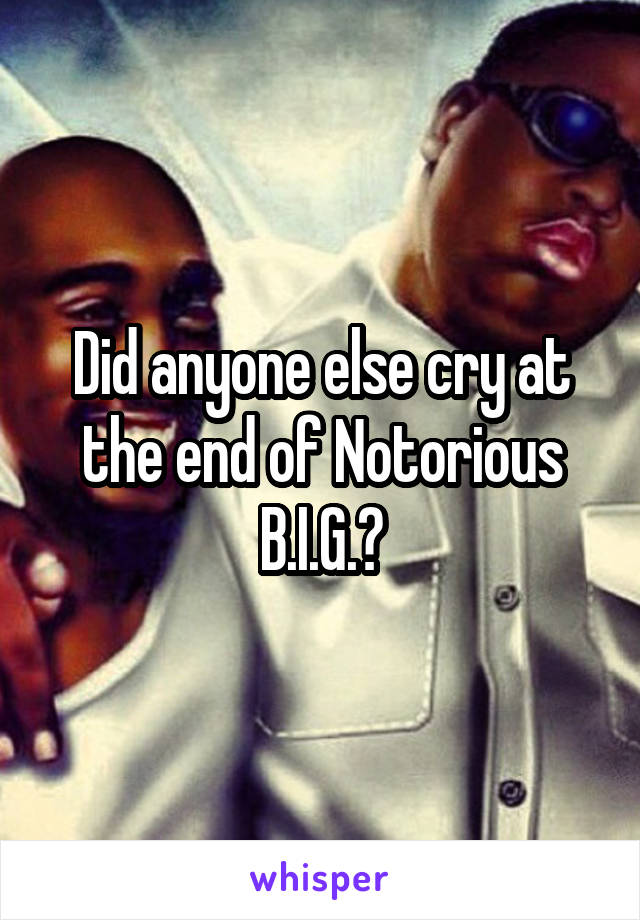 Did anyone else cry at the end of Notorious B.I.G.?