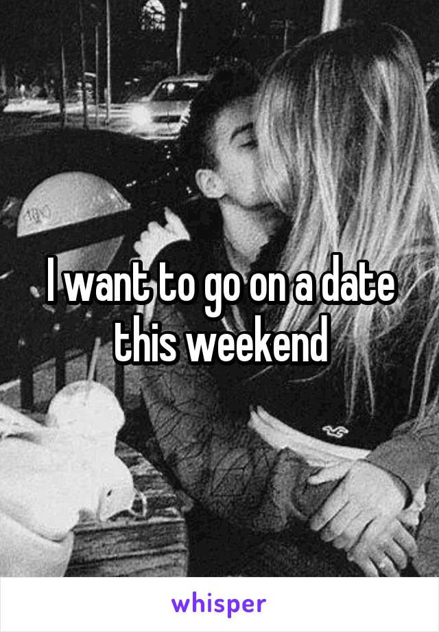 I want to go on a date this weekend