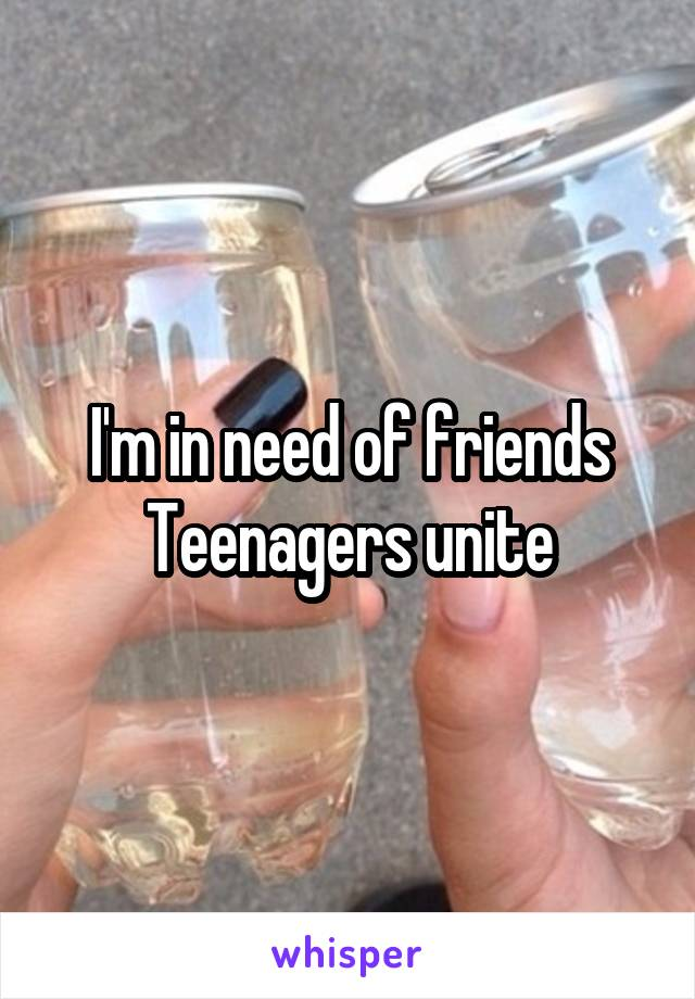 I'm in need of friends Teenagers unite