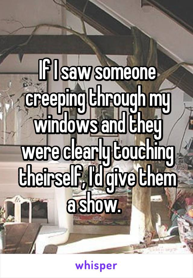 If I saw someone creeping through my windows and they were clearly touching theirself, I'd give them a show.