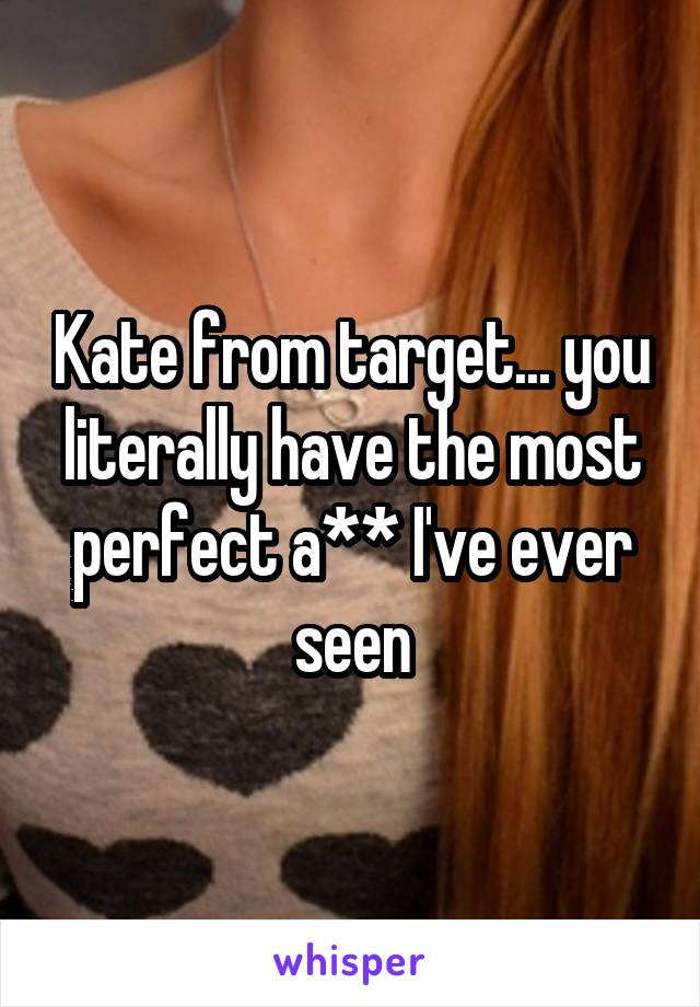 Kate from target... you literally have the most perfect a** I've ever seen