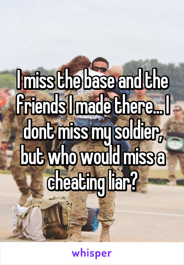 I miss the base and the friends I made there... I dont miss my soldier, but who would miss a cheating liar?