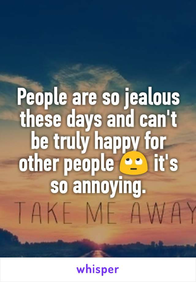 People are so jealous these days and can't be truly happy for other people 🙄 it's so annoying.