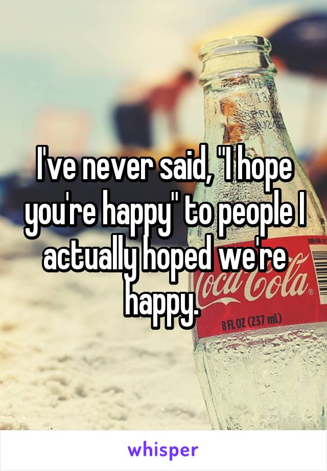 """I've never said, """"I hope you're happy"""" to people I actually hoped we're happy."""