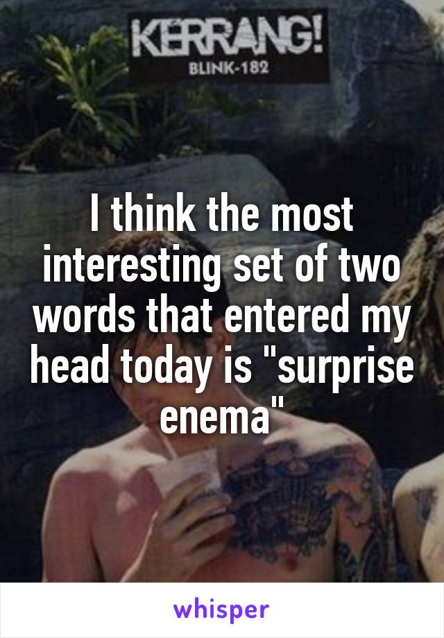 """I think the most interesting set of two words that entered my head today is """"surprise enema"""""""