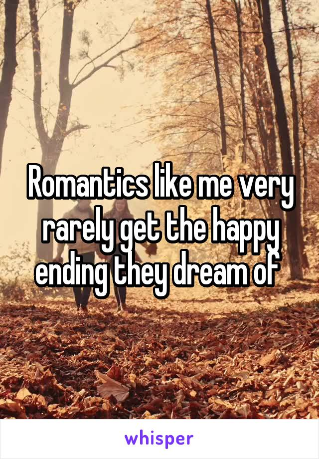 Romantics like me very rarely get the happy ending they dream of