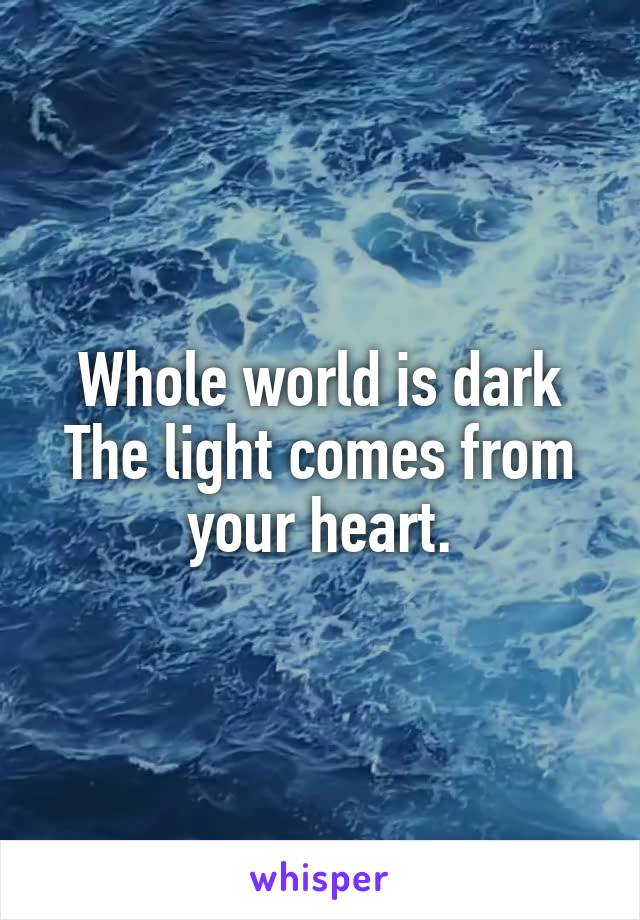 Whole world is dark The light comes from your heart.