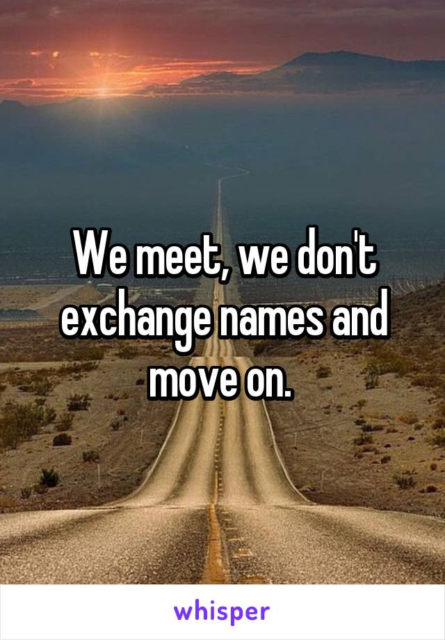 We meet, we don't exchange names and move on.