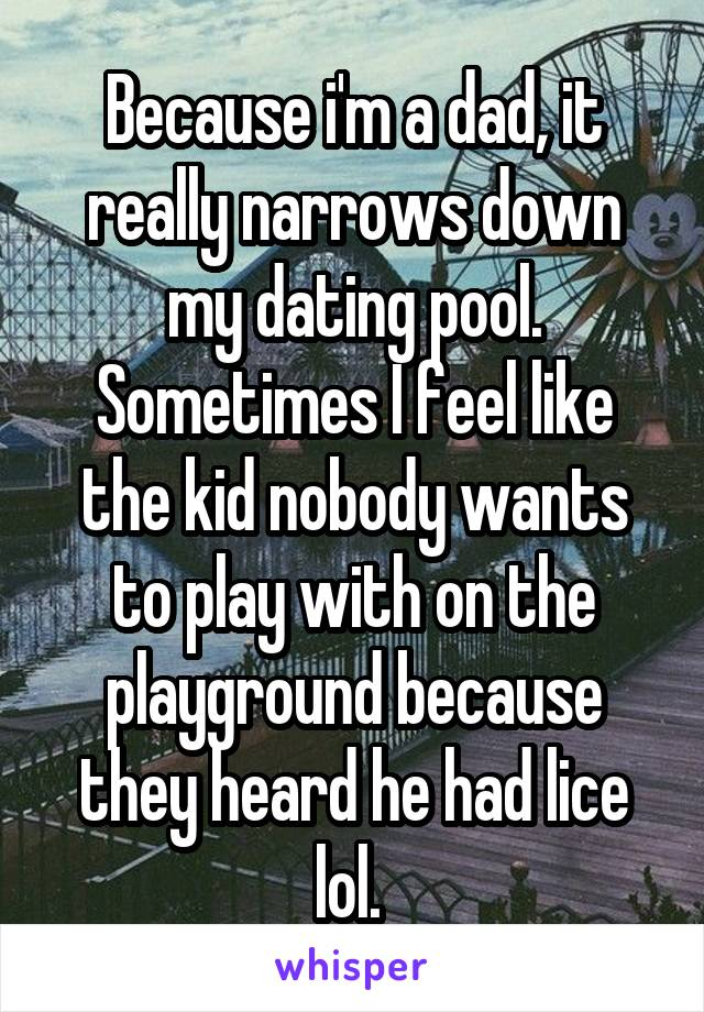 Because i'm a dad, it really narrows down my dating pool. Sometimes I feel like the kid nobody wants to play with on the playground because they heard he had lice lol.