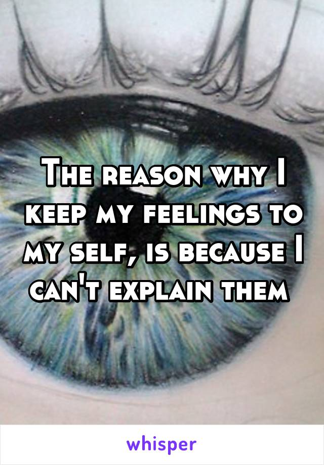 The reason why I keep my feelings to my self, is because I can't explain them