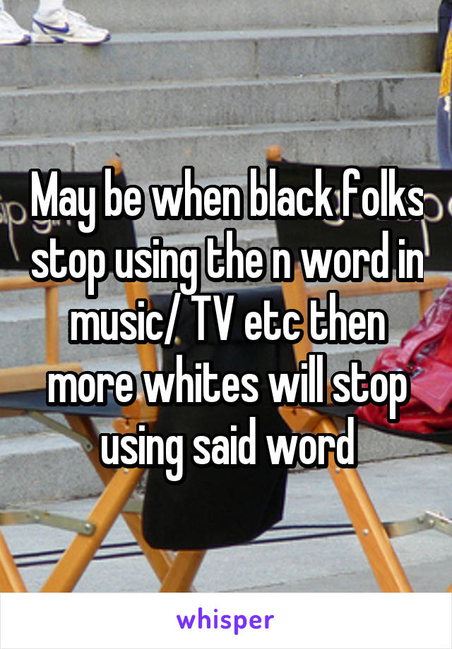 May be when black folks stop using the n word in music/ TV etc then more whites will stop using said word
