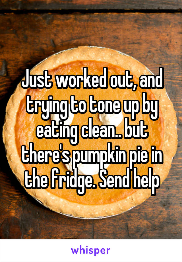 Just worked out, and trying to tone up by eating clean.. but there's pumpkin pie in the fridge. Send help