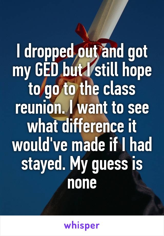 I dropped out and got my GED but I still hope to go to the class reunion. I want to see what difference it would've made if I had stayed. My guess is none