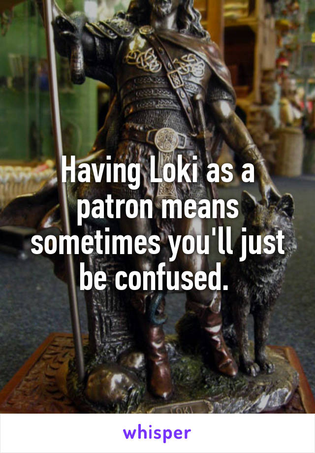 Having Loki as a patron means sometimes you'll just be confused.