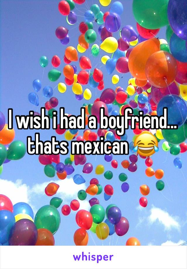 I wish i had a boyfriend... thats mexican 😂