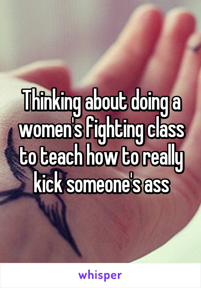 Thinking about doing a women's fighting class to teach how to really kick someone's ass
