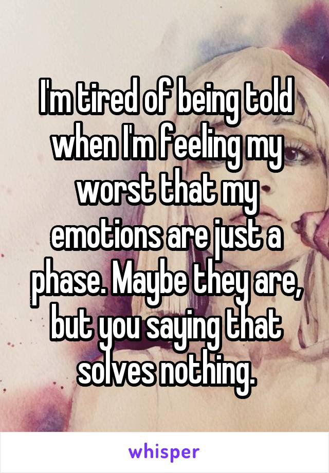 I'm tired of being told when I'm feeling my worst that my emotions are just a phase. Maybe they are, but you saying that solves nothing.