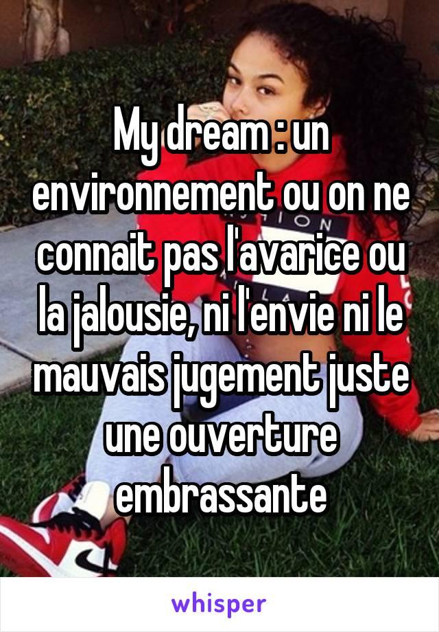 My dream : un environnement ou on ne connait pas l'avarice ou la jalousie, ni l'envie ni le mauvais jugement juste une ouverture embrassante