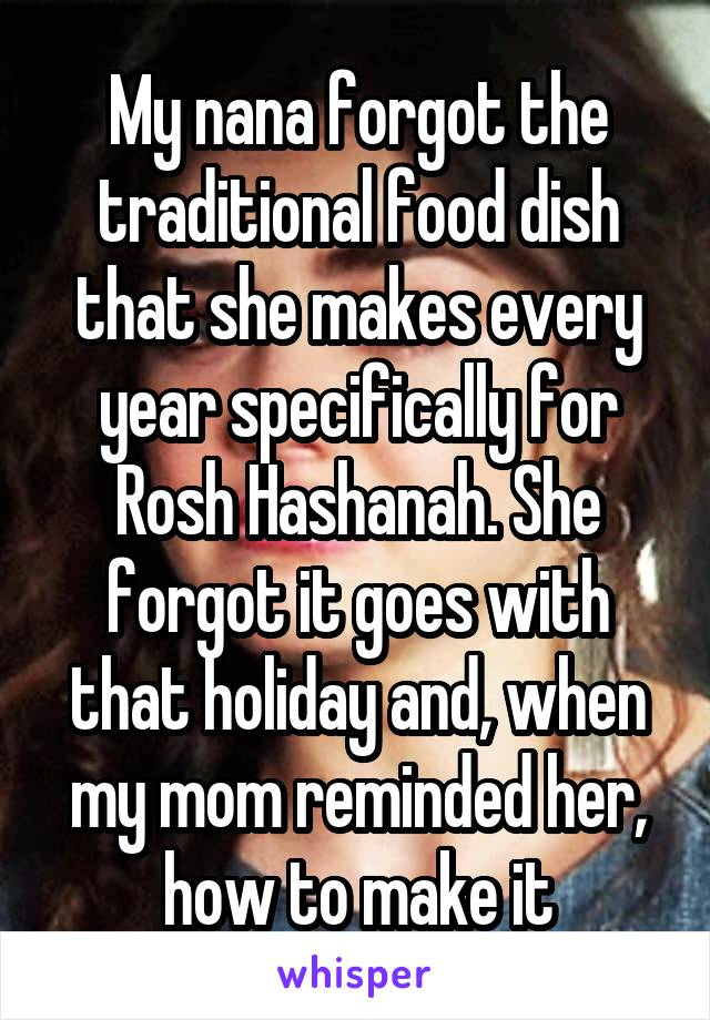 My nana forgot the traditional food dish that she makes every year specifically for Rosh Hashanah. She forgot it goes with that holiday and, when my mom reminded her, how to make it