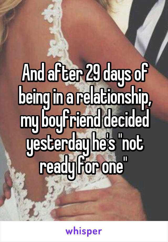 """And after 29 days of being in a relationship, my boyfriend decided yesterday he's """"not ready for one"""""""