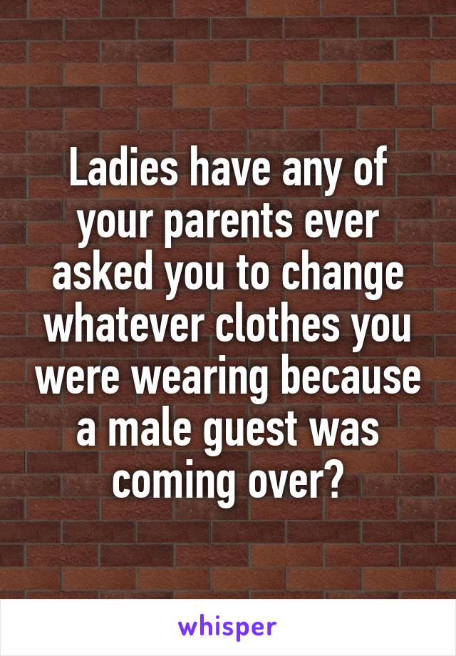 Ladies have any of your parents ever asked you to change whatever clothes you were wearing because a male guest was coming over?