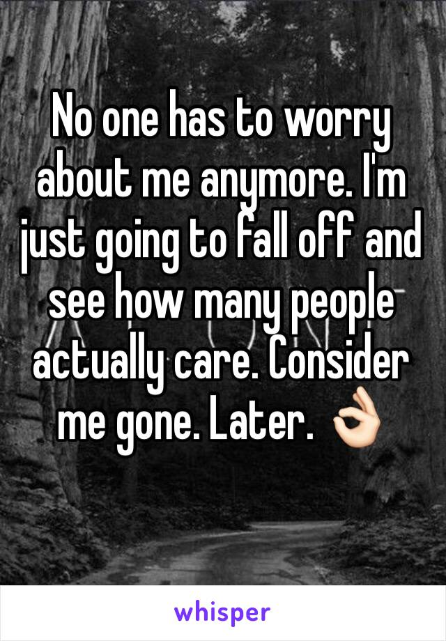 No one has to worry about me anymore. I'm just going to fall off and see how many people actually care. Consider me gone. Later. 👌🏻