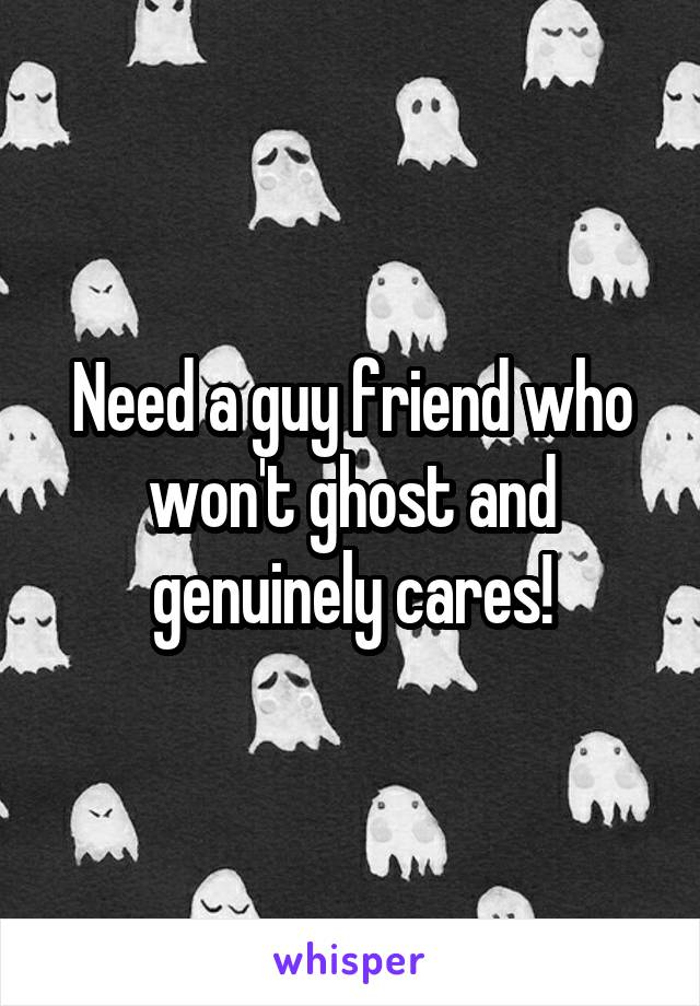 Need a guy friend who won't ghost and genuinely cares!