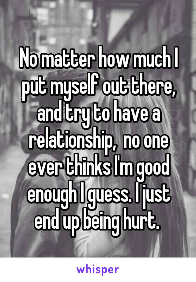 No matter how much I put myself out there, and try to have a relationship,  no one ever thinks I'm good enough I guess. I just end up being hurt.
