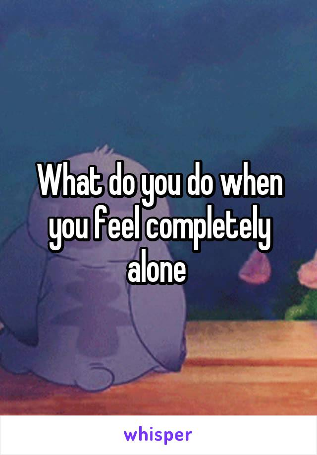 What do you do when you feel completely alone