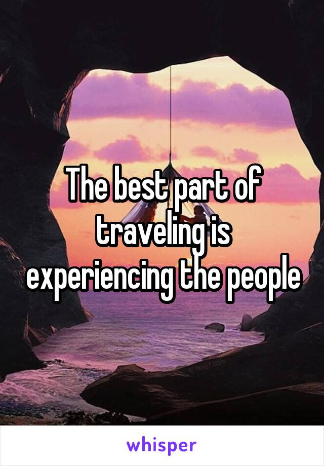 The best part of traveling is experiencing the people