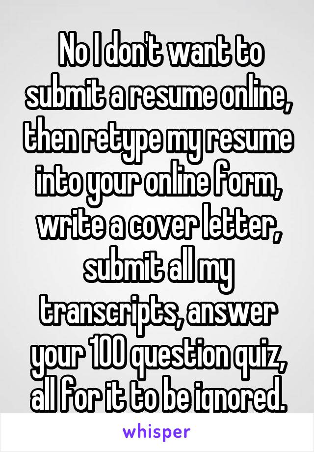 No I don't want to submit a resume online, then retype my resume into your online form, write a cover letter, submit all my transcripts, answer your 100 question quiz, all for it to be ignored.