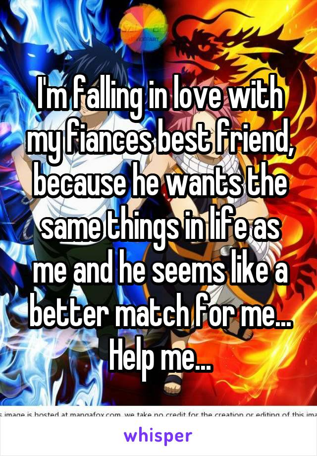 I'm falling in love with my fiances best friend, because he wants the same things in life as me and he seems like a better match for me... Help me...