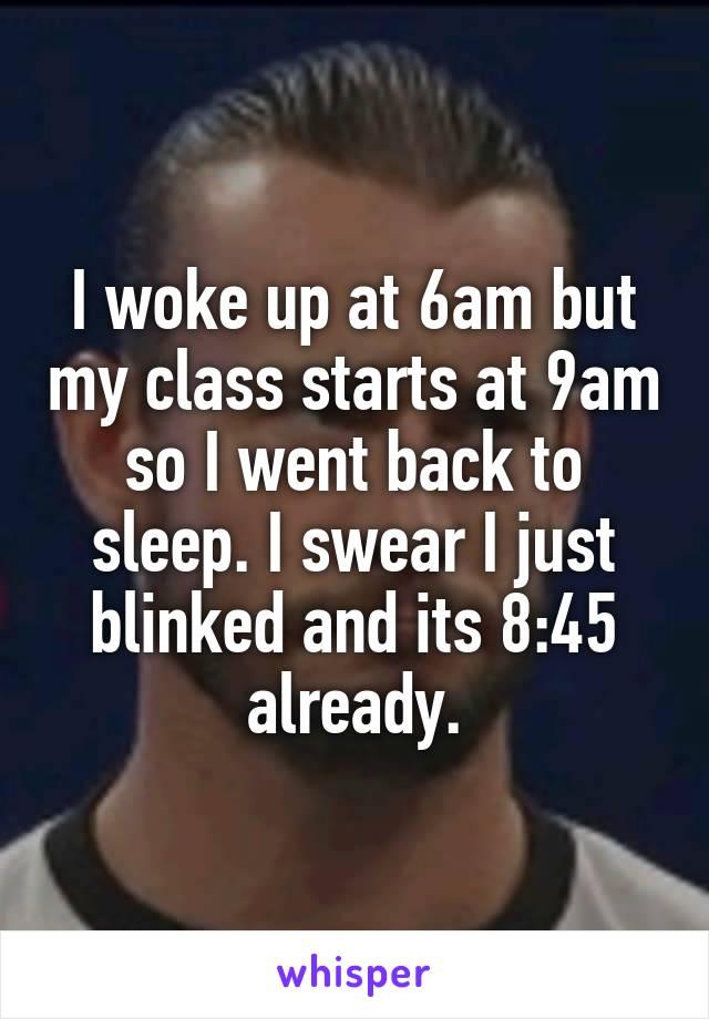 I woke up at 6am but my class starts at 9am so I went back to sleep. I swear I just blinked and its 8:45 already.