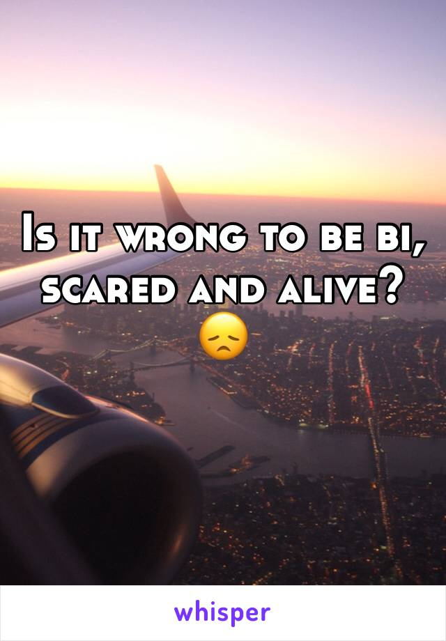 Is it wrong to be bi, scared and alive? 😞