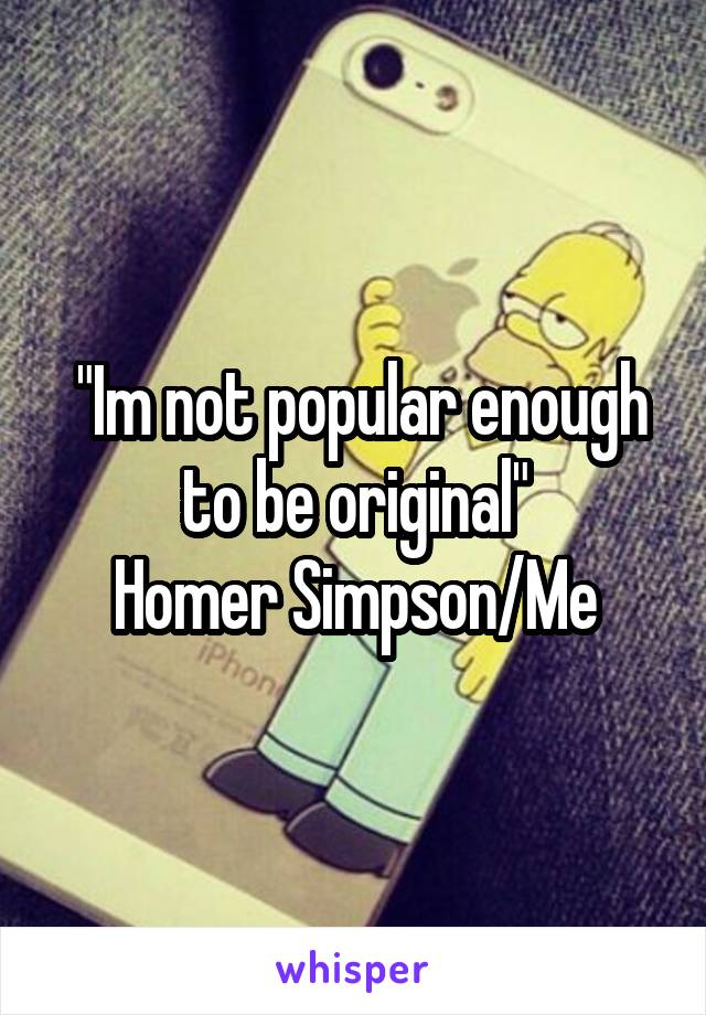 """Im not popular enough to be original"" Homer Simpson/Me"