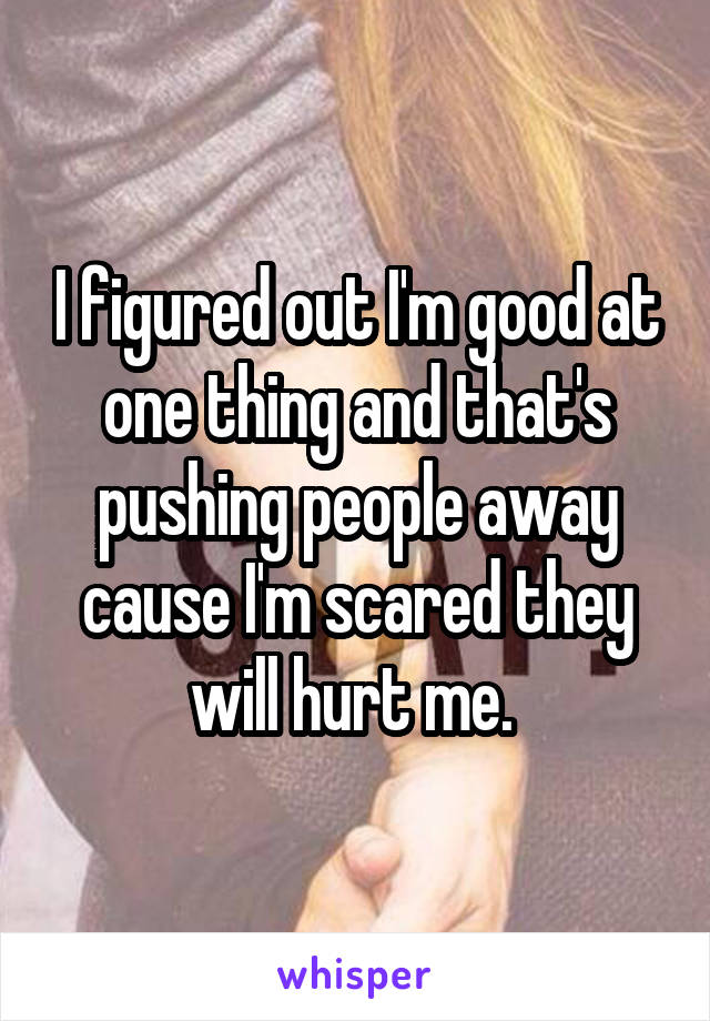 I figured out I'm good at one thing and that's pushing people away cause I'm scared they will hurt me.