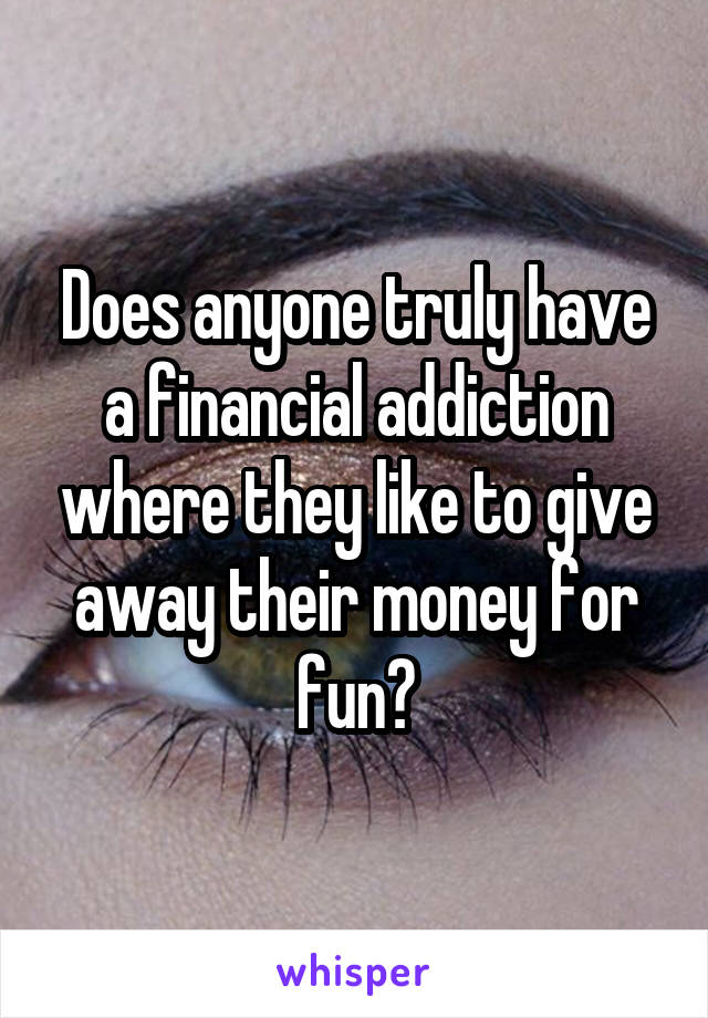 Does anyone truly have a financial addiction where they like to give away their money for fun?