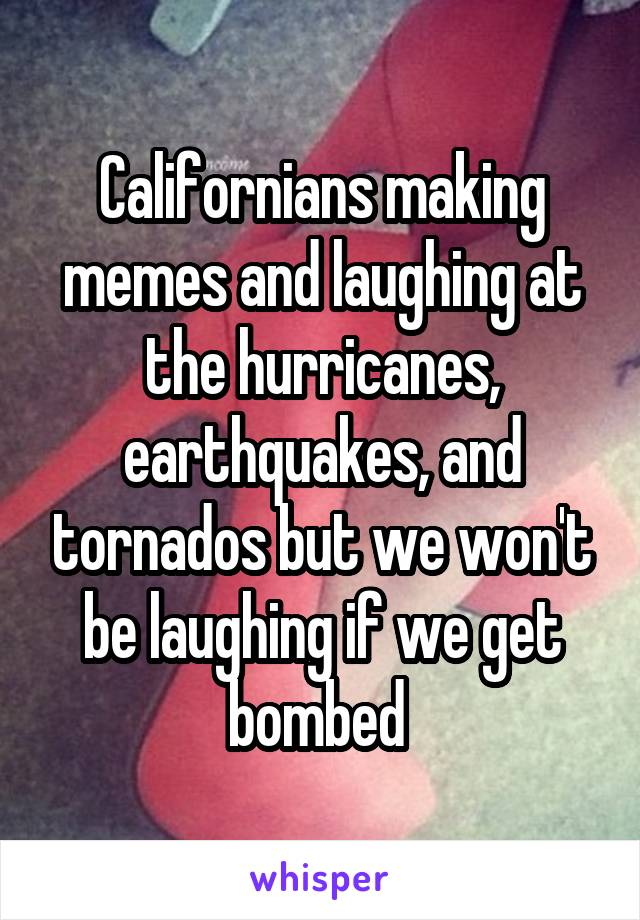 Californians making memes and laughing at the hurricanes, earthquakes, and tornados but we won't be laughing if we get bombed