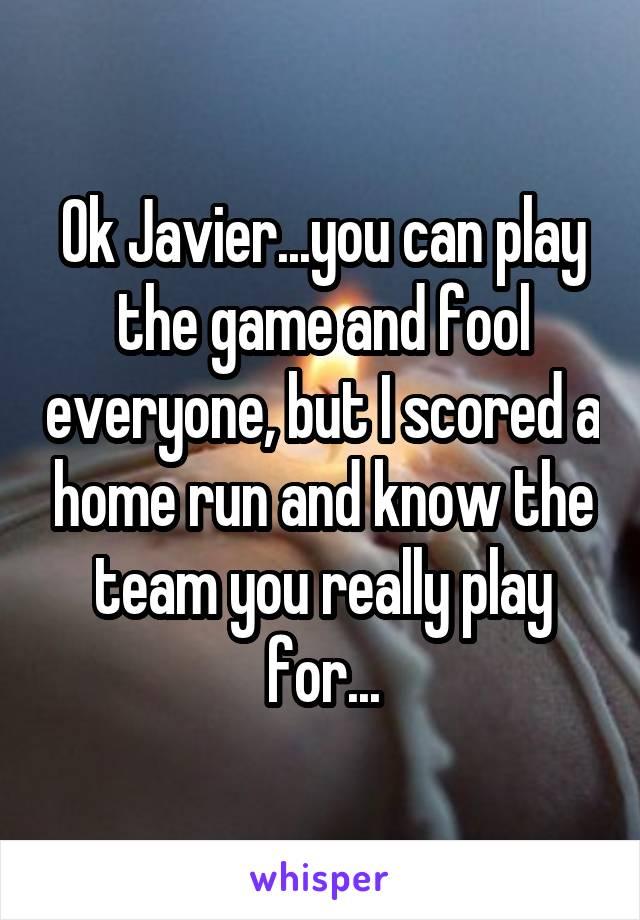 Ok Javier...you can play the game and fool everyone, but I scored a home run and know the team you really play for...