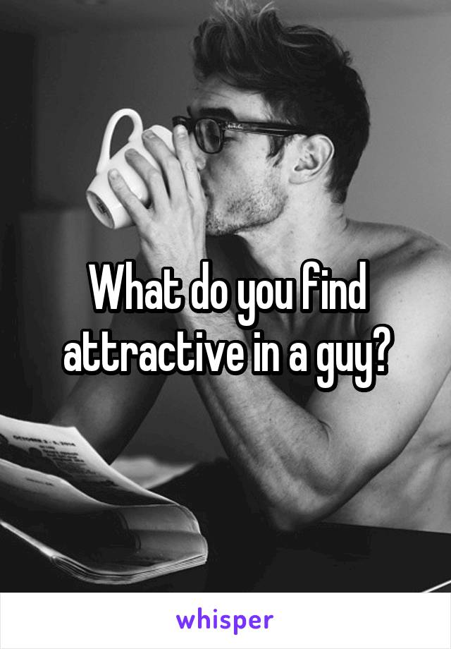 What do you find attractive in a guy?