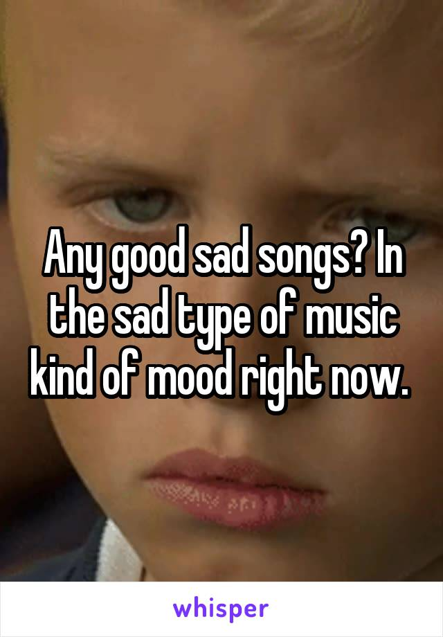 Any good sad songs? In the sad type of music kind of mood right now.