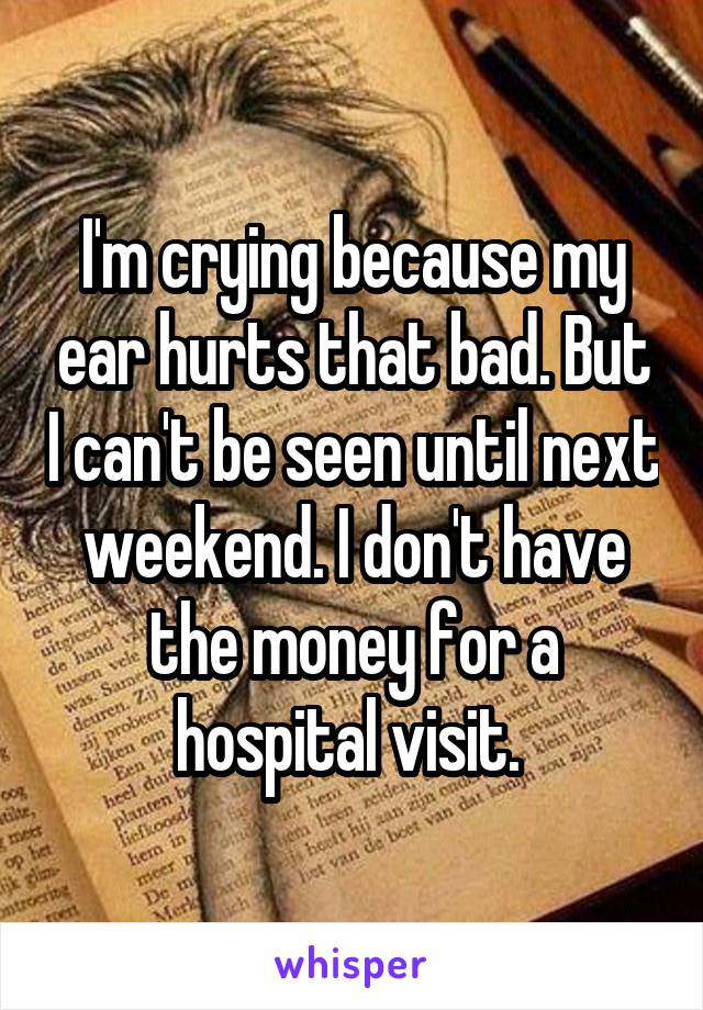 I'm crying because my ear hurts that bad. But I can't be seen until next weekend. I don't have the money for a hospital visit.