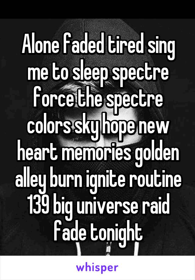 Alone faded tired sing me to sleep spectre force the spectre colors sky hope new heart memories golden alley burn ignite routine 139 big universe raid fade tonight