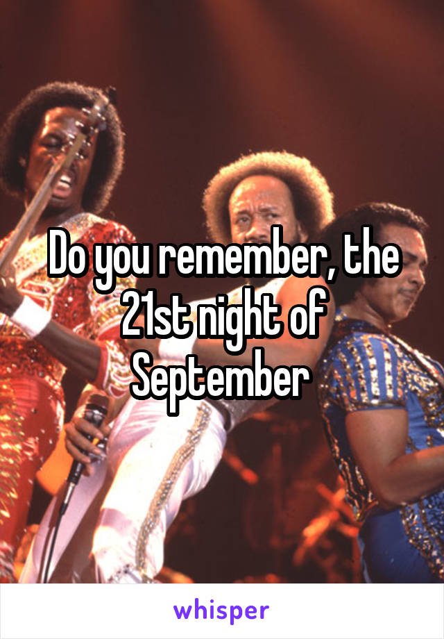 Do you remember, the 21st night of September