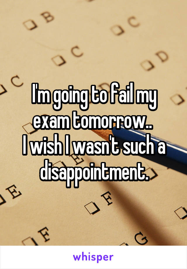 I'm going to fail my exam tomorrow..  I wish I wasn't such a disappointment.