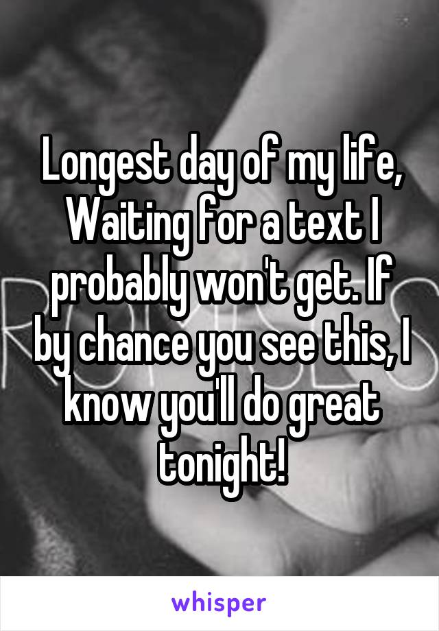 Longest day of my life, Waiting for a text I probably won't get. If by chance you see this, I know you'll do great tonight!